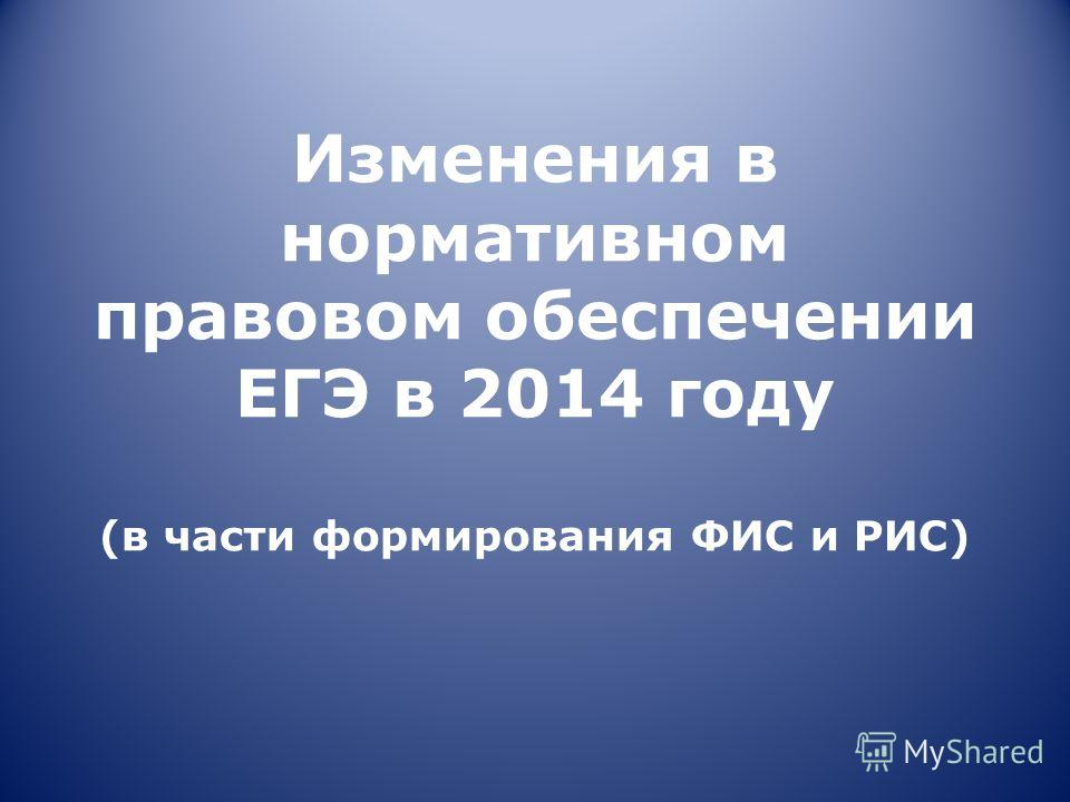 Изменения в нормативном правовом обеспечении ЕГЭ в 2014 году (в части формирования ФИС и РИС)