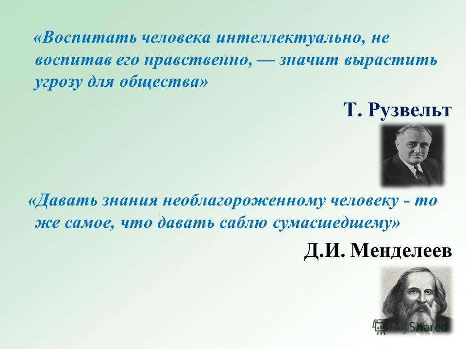 «Воспитать человека интеллектуально, не воспитав его нравственно, значит вырастить угрозу для общества» Т. Рузвельт «Давать знания необлагороженному человеку - то же самое, что давать саблю сумасшедшему» Д.И. Менделеев