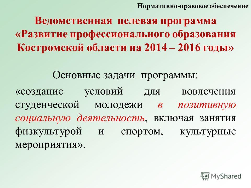 Ведомственная целевая программа «Развитие профессионального образования Костромской области на 2014 – 2016 годы» Основные задачи программы: «создание условий для вовлечения студенческой молодежи в позитивную социальную деятельность, включая занятия ф