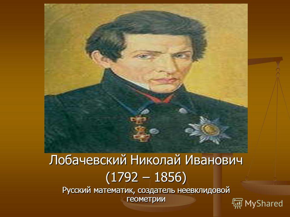 Лобачевский Николай Иванович (1792 – 1856) Русский математик, создатель неевклидовой геометрии