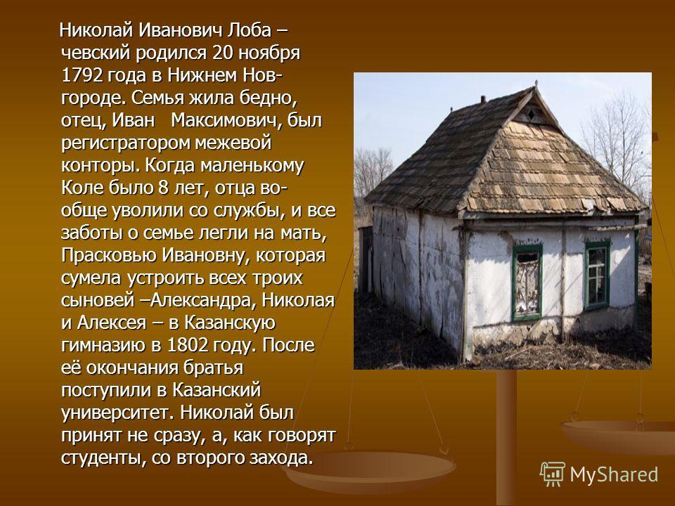 Николай Иванович Лоба – чевский родился 20 ноября 1792 года в Нижнем Нов- городе. Семья жила бедно, отец, Иван Максимович, был регистратором межевой конторы. Когда маленькому Коле было 8 лет, отца во- обще уволили со службы, и все заботы о семье легл