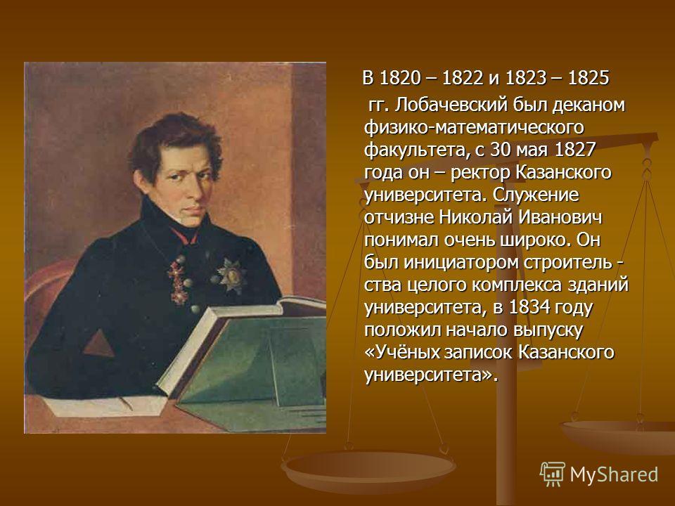 В 1820 – 1822 и 1823 – 1825 гг. Лобачевский был деканом физико-математического факультета, с 30 мая 1827 года он – ректор Казанского университета. Служение отчизне Николай Иванович понимал очень широко. Он был инициатором строитель - ства целого комп
