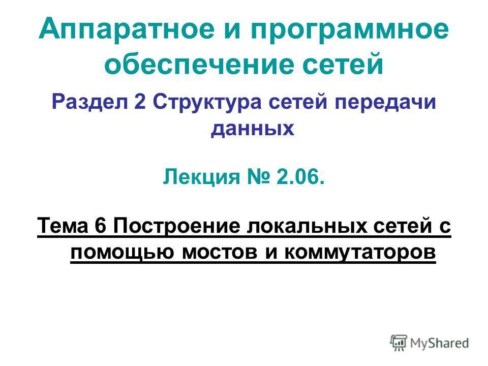 Аппаратное и программное обеспечение сетей Раздел 2 Структура сетей передачи данных Лекция 2.06. Тема 6 Построение локальных сетей с помощью мостов и коммутаторов