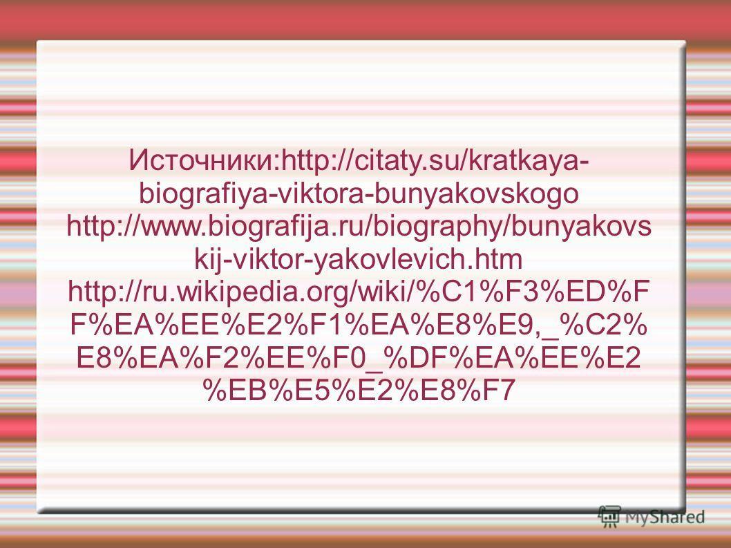Источники:http://citaty.su/kratkaya- biografiya-viktora-bunyakovskogo http://www.biografija.ru/biography/bunyakovs kij-viktor-yakovlevich.htm http://ru.wikipedia.org/wiki/%C1%F3%ED%F F%EA%EE%E2%F1%EA%E8%E9,_%C2% E8%EA%F2%EE%F0_%DF%EA%EE%E2 %EB%E5%E2%