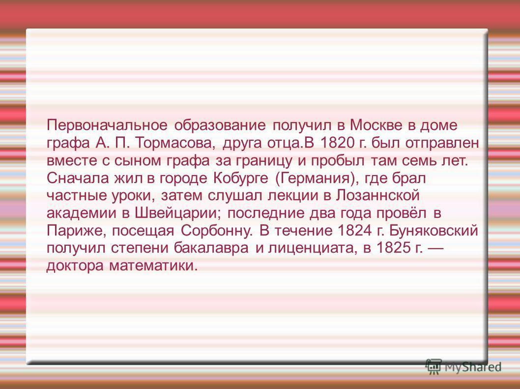 Первоначальное образование получил в Москве в доме графа А. П. Тормасова, друга отца.В 1820 г. был отправлен вместе с сыном графа за границу и пробыл там семь лет. Сначала жил в городе Кобурге (Германия), где брал частные уроки, затем слушал лекции в