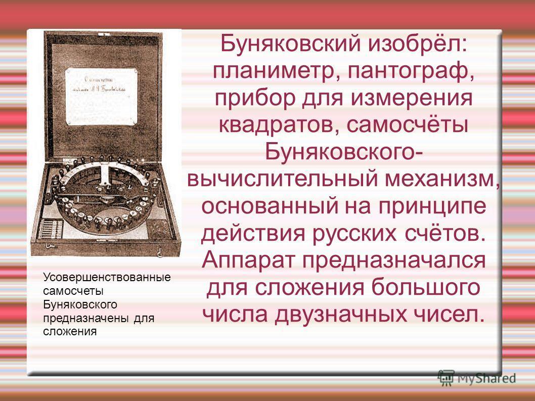 Буняковский изобрёл: планиметр, пантограф, прибор для измерения квадратов, самосчёты Буняковского- вычислительный механизм, основанный на принципе действия русских счётов. Аппарат предназначался для сложения большого числа двузначных чисел. Усовершен