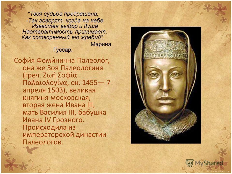 Софи́я Фоми́нична Палеоло́г, она же Зоя Палеологиня (греч. Ζωή Σοφία Παλαιολογίνα, ок. 1455 7 апреля 1503), великая княгиня московская, вторая жена Ивана III, мать Василия III, бабушка Ивана IV Грозного. Происходила из императорской династии Палеолог