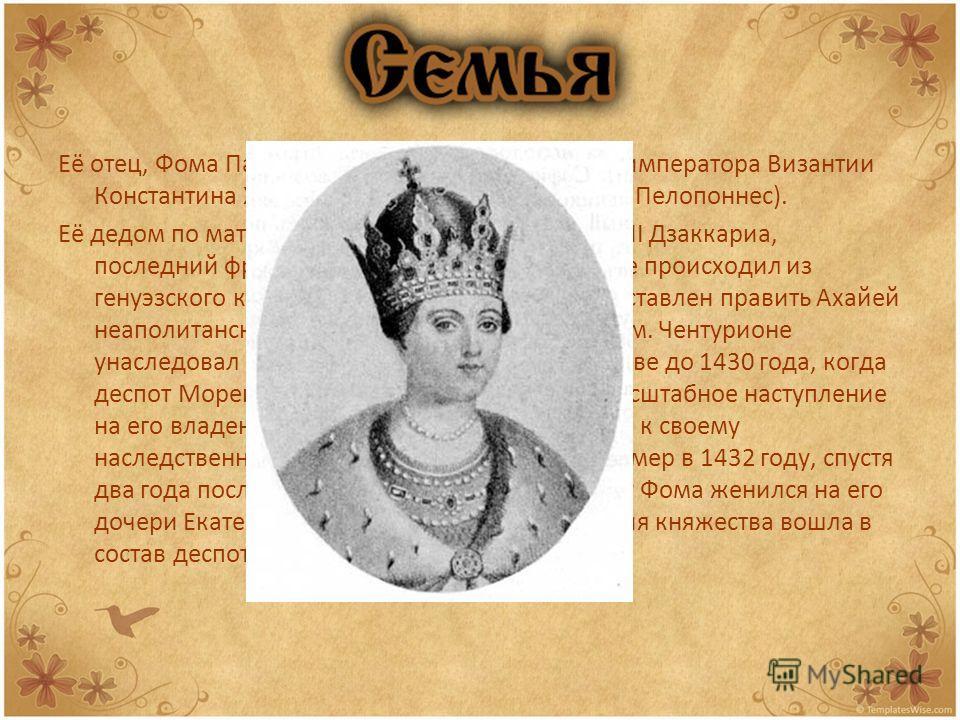 Её отец, Фома Палеолог, был братом последнего императора Византии Константина XI и деспотом Мореи (полуостров Пелопоннес). Её дедом по материнской линии был Чентурионе II Дзаккариа, последний франкский князь Ахайи. Чентурионе происходил из генуэзског