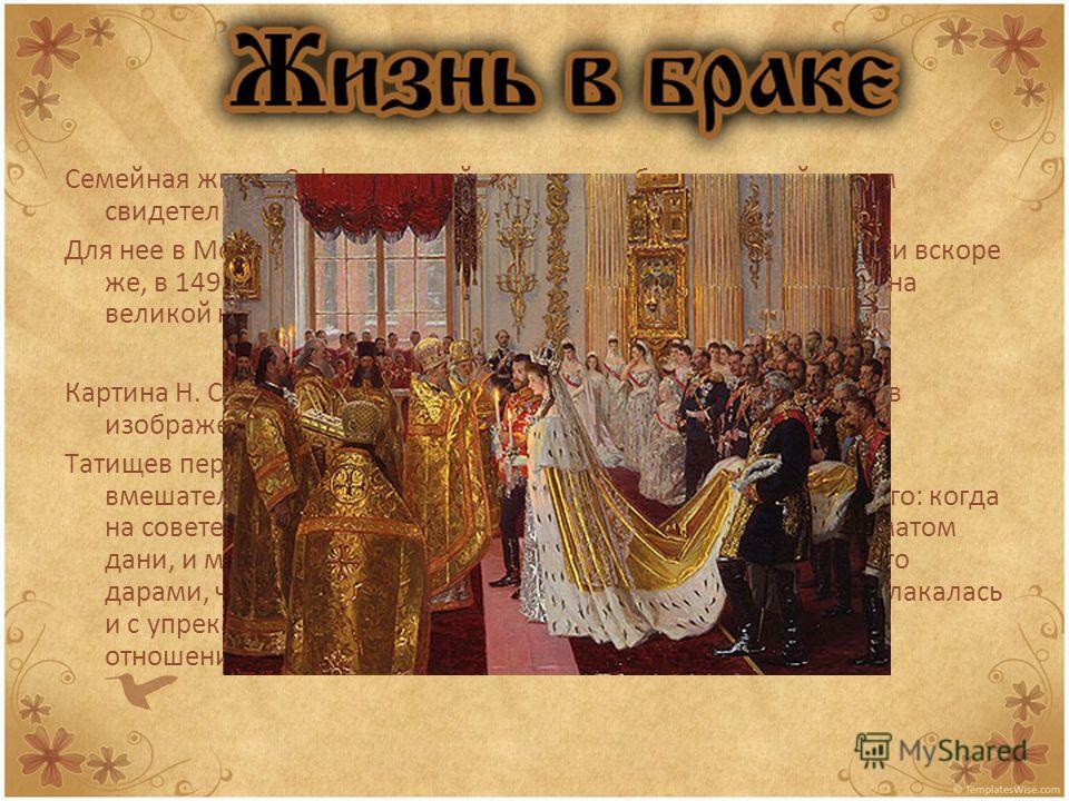 Семейная жизнь Софии, по всей видимости, была удачной, о чем свидетельствет многочисленное потомство. Для нее в Москве были выстроены особые хоромы и двор, но они вскоре же, в 1493 г., сгорели, причем во время пожара погибла и казна великой княгини.