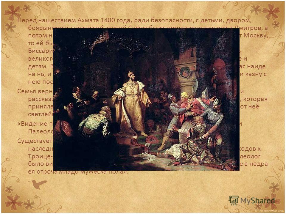 Перед нашествием Ахмата 1480 года, ради безопасности, с детьми, двором, боярынями и княжеской казной София была отправлена сначала в Дмитров, а потом на Белоозеро; в случае же, если Ахмат перейдёт Оку и возьмёт Москву, то ей было сказано бежать дальш