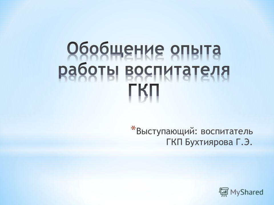 * Выступающий: воспитатель ГКП Бухтиярова Г.Э.