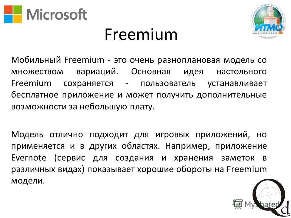 Freemium Мобильный Freemium - это очень разноплановая модель со множеством вариаций. Основная идея настольного Freemium сохраняется - пользователь устанавливает бесплатное приложение и может получить дополнительные возможности за небольшую плату. Мод
