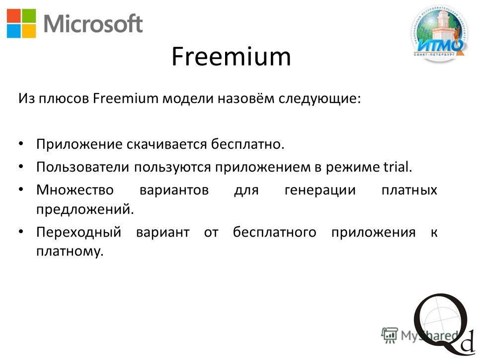Freemium Из плюсов Freemium модели назовём следующие: Приложение скачивается бесплатно. Пользователи пользуются приложением в режиме trial. Множество вариантов для генерации платных предложений. Переходный вариант от бесплатного приложения к платному