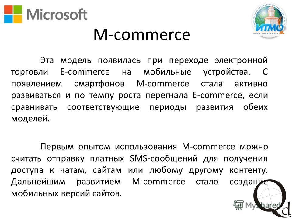 M-commerce Эта модель появилась при переходе электронной торговли E-commerce на мобильные устройства. С появлением смартфонов M-commerce стала активно развиваться и по темпу роста перегнала E-commerce, если сравнивать соответствующие периоды развития