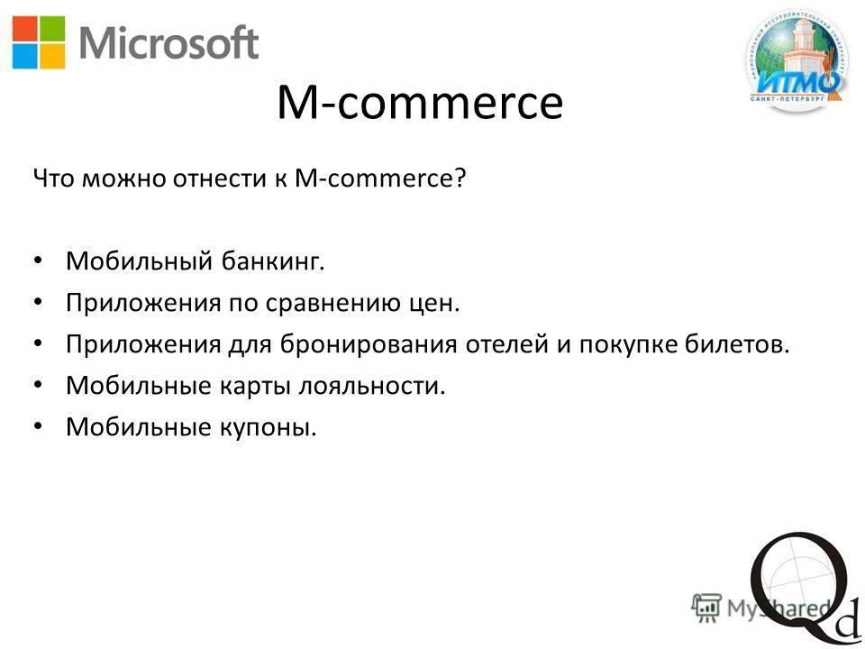 M-commerce Что можно отнести к M-commerce? Мобильный банкинг. Приложения по сравнению цен. Приложения для бронирования отелей и покупке билетов. Мобильные карты лояльности. Мобильные купоны.