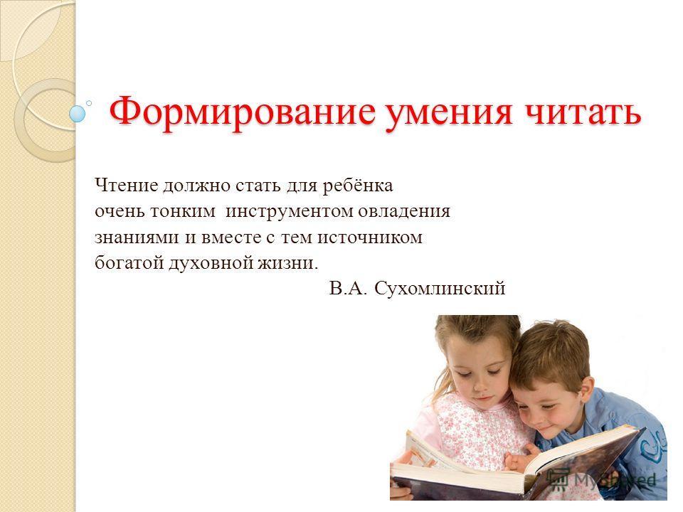 Формирование умения читать Чтение должно стать для ребёнка очень тонким инструментом овладения знаниями и вместе с тем источником богатой духовной жизни. В.А. Сухомлинский