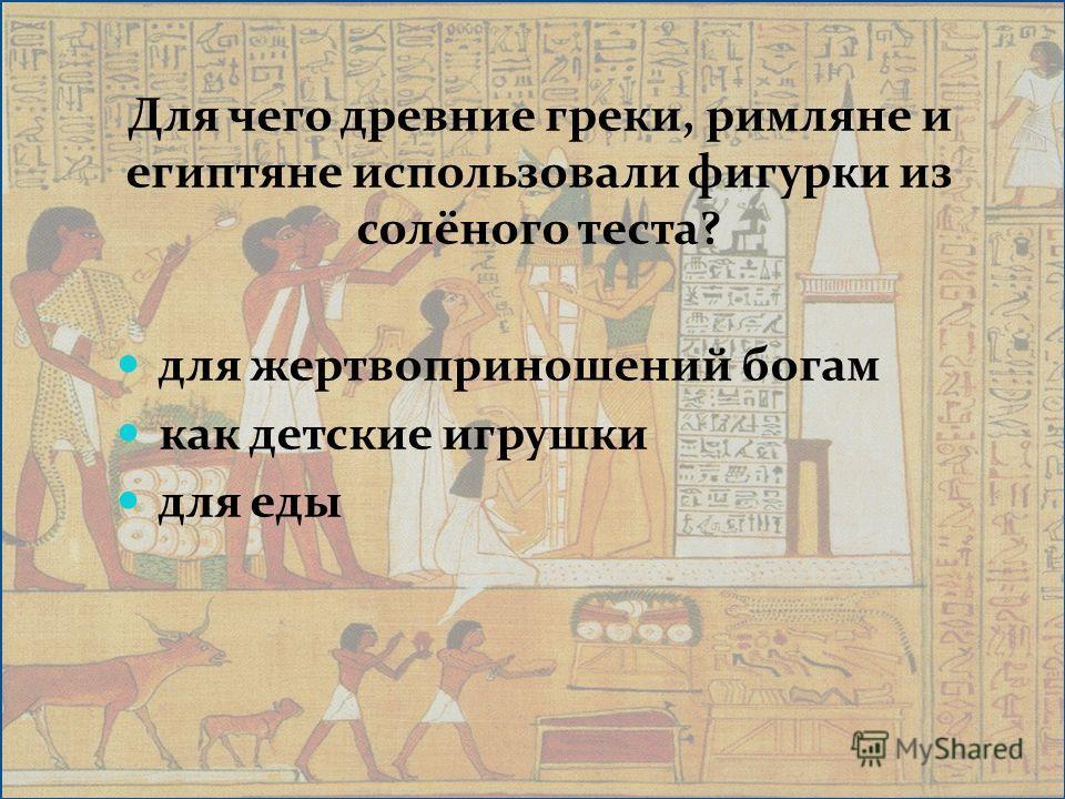 Для чего древние греки, римляне и египтяне использовали фигурки из солёного теста? для жертвоприношений богам как детские игрушки для еды