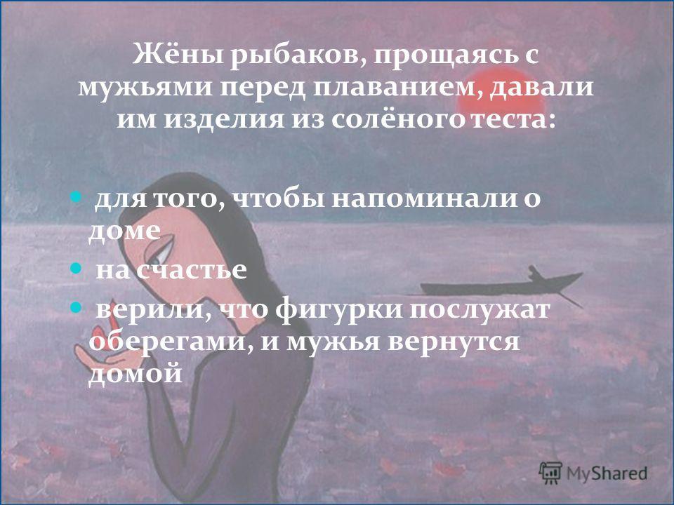 Жёны рыбаков, прощаясь с мужьями перед плаванием, давали им изделия из солёного теста: для того, чтобы напоминали о доме на счастье верили, что фигурки послужат оберегами, и мужья вернутся домой