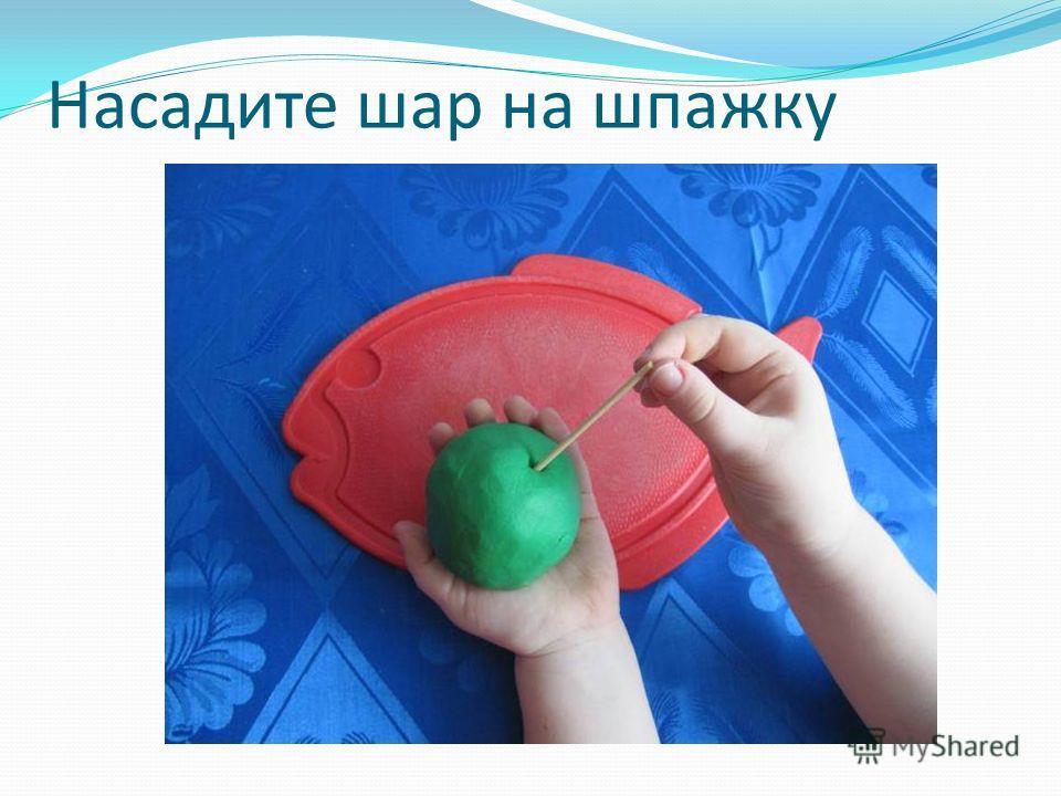 Насадите шар на шпажку