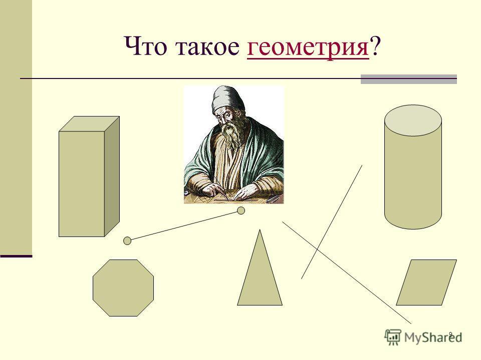 Что такое геометрия? В геометрии изучаются формы, размеры, взаимное расположение предметов независимо от их других свойств: массы, цвета… Геометрия не только дает представление о фигурах, их свойствах, взаимном расположении, но и учит рассуждать, ста