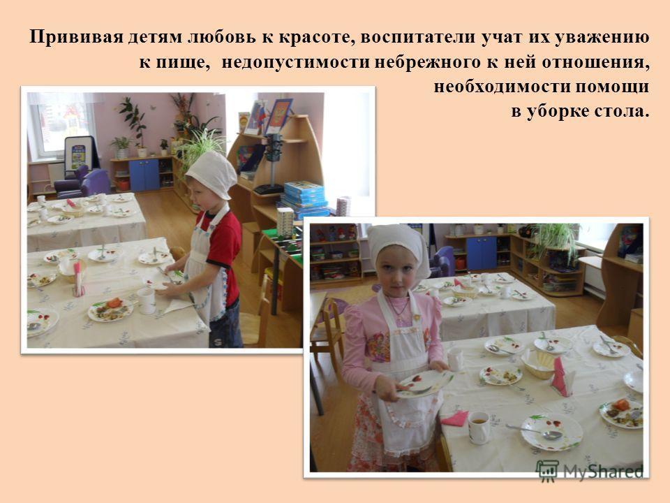 Прививая детям любовь к красоте, воспитатели учат их уважению к пище, недопустимости небрежного к ней отношения, необходимости помощи в уборке стола.