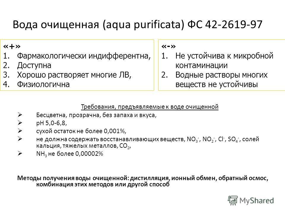 Вода очищенная (aqua purificata) ФС 42-2619-97 Требования, предъявляемые к воде очищенной Бесцветна, прозрачна, без запаха и вкуса, рН 5,0-6,8, сухой остаток не более 0,001%, не должна содержать восстанавливающих веществ, NO 3 -, NO 2 -, Cl -, SO 4 -