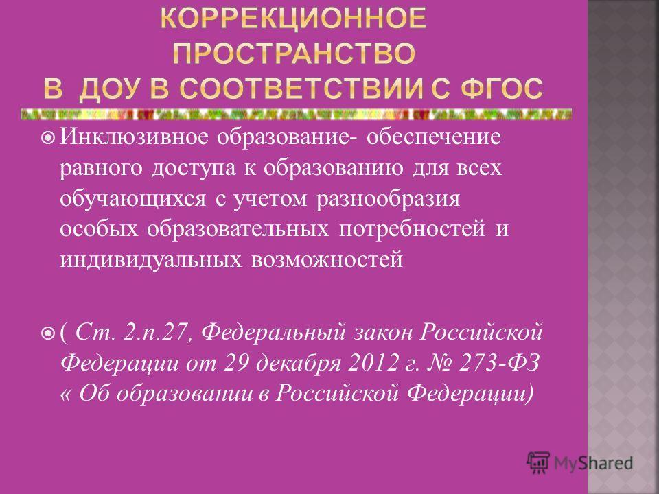 Инклюзивное образование- обеспечение равного доступа к образованию для всех обучающихся с учетом разнообразия особых образовательных потребностей и индивидуальных возможностей ( Ст. 2.п.27, Федеральный закон Российской Федерации от 29 декабря 2012 г.