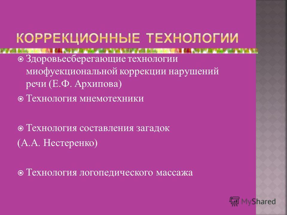 Здоровьесберегающие технологии миофуекциональной коррекции нарушений речи (Е.Ф. Архипова) Технология мнемотехники Технология составления загадок (А.А. Нестеренко) Технология логопедического массажа