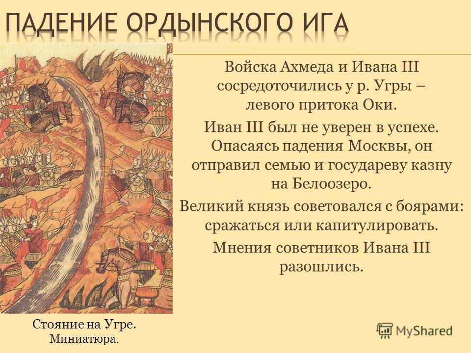 Войска Ахмеда и Ивана III сосредоточились у р. Угры – левого притока Оки. Иван III был не уверен в успехе. Опасаясь падения Москвы, он отправил семью и государеву казну на Белоозеро. Великий князь советовался с боярами: сражаться или капитулировать.