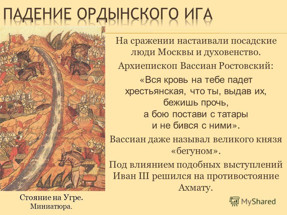 На сражении настаивали посадские люди Москвы и духовенство. Архиепископ Вассиан Ростовский: « Вся кровь на тебе падет хрестьянская, что ты, выдав их, бежишь прочь, а бою постави с татары и не бився с ними ». Вассиан даже называл великого князя «бегун