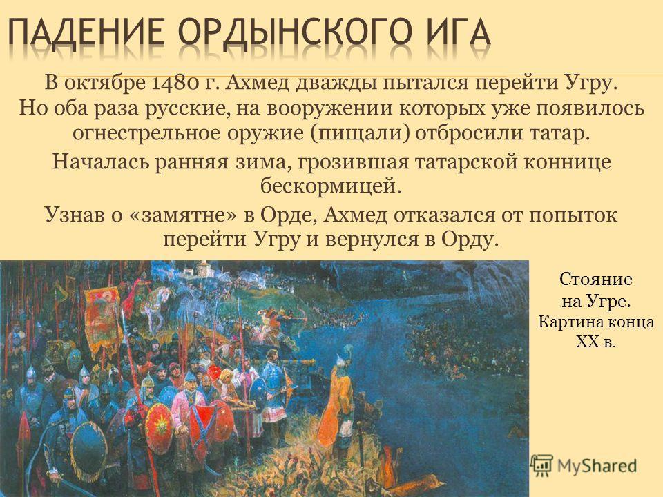 В октябре 1480 г. Ахмед дважды пытался перейти Угру. Но оба раза русские, на вооружении которых уже появилось огнестрельное оружие (пищали) отбросили татар. Началась ранняя зима, грозившая татарской коннице бескормицей. Узнав о «замятне» в Орде, Ахме