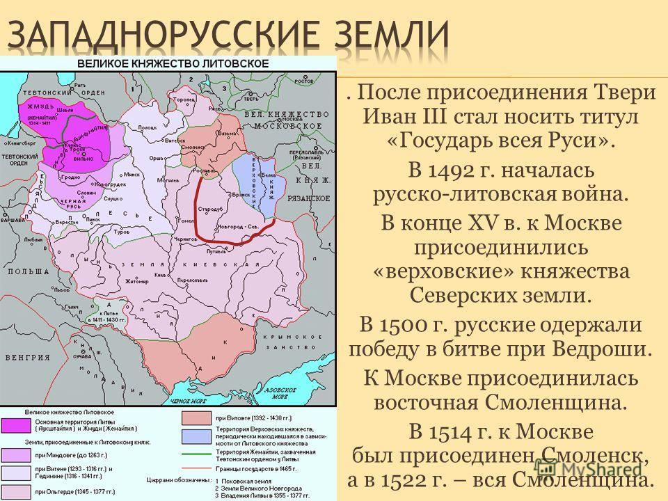 . После присоединения Твери Иван III стал носить титул «Государь всея Руси». В 1492 г. началась русско-литовская война. В конце XV в. к Москве присоединились «верховские» княжества Северских земли. В 1500 г. русские одержали победу в битве при Ведрош