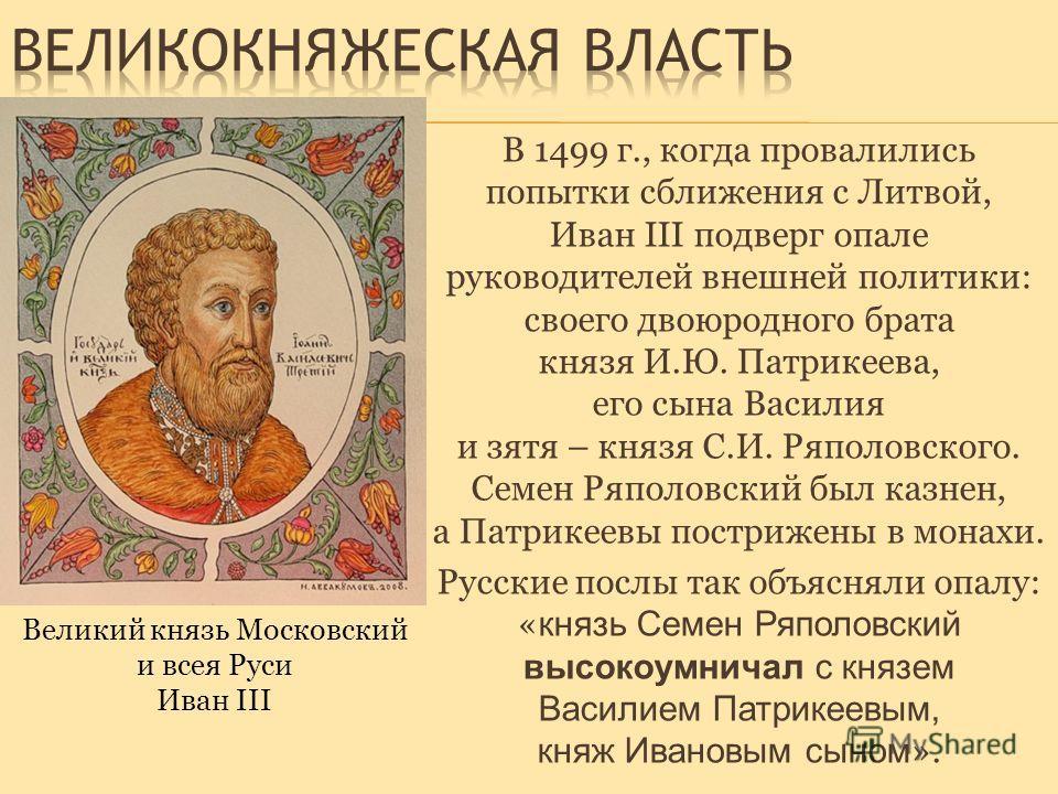 В 1499 г., когда провалились попытки сближения с Литвой, Иван III подверг опале руководителей внешней политики: своего двоюродного брата князя И.Ю. Патрикеева, его сына Василия и зятя – князя С.И. Ряполовского. Семен Ряполовский был казнен, а Патрике