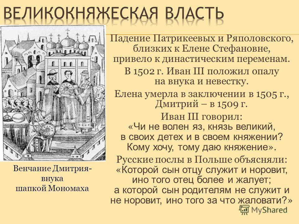 Падение Патрикеевых и Ряполовского, близких к Елене Стефановне, привело к династическим переменам. В 1502 г. Иван III положил опалу на внука и невестку. Елена умерла в заключении в 1505 г., Дмитрий – в 1509 г. Иван III говорил: « Чи не волен яз, княз