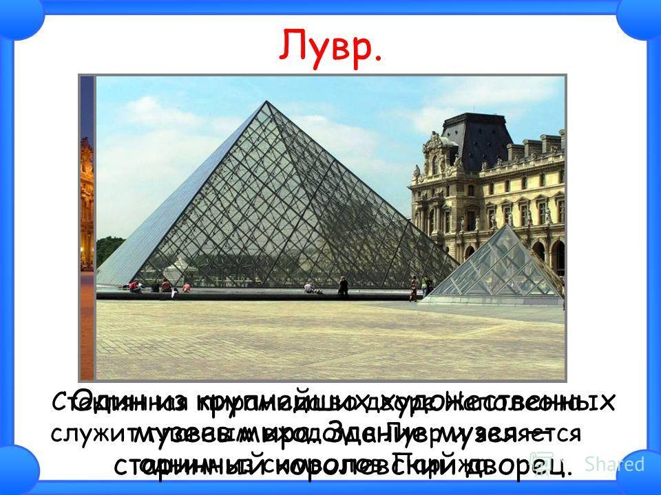 Лувр. Один из крупнейших художественных музеев мира. Здание музея старинный королевский дворец. Стеклянная пирамида во дворе Наполеона служит главным входом в Лувр и является одним из символов Парижа.
