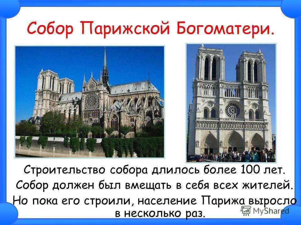 Собор Парижской Богоматери. Строительство собора длилось более 100 лет. Собор должен был вмещать в себя всех жителей. Но пока его строили, население Парижа выросло в несколько раз.