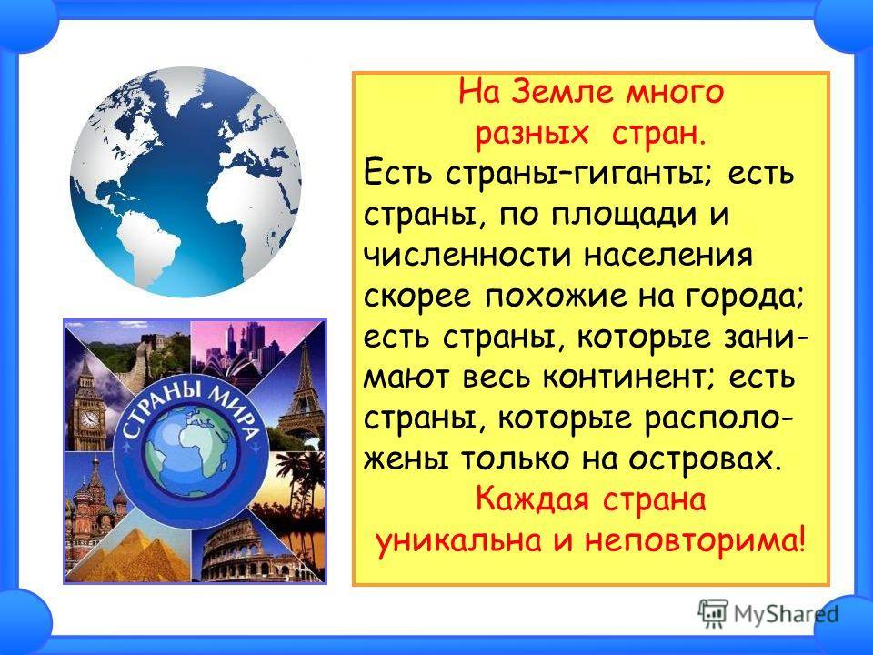 На Земле много разных стран. Есть страны–гиганты; есть страны, по площади и численности населения скорее похожие на города; есть страны, которые зани- мают весь континент; есть страны, которые располо- жены только на островах. Каждая страна уникальна