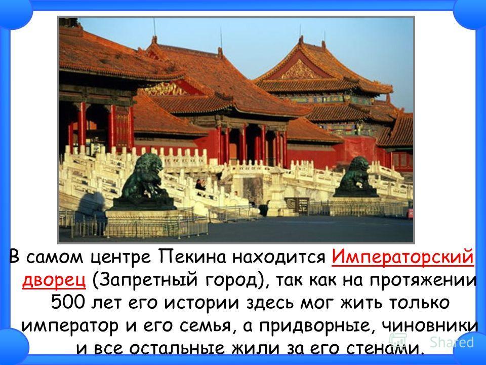 В самом центре Пекина находится Императорский дворец (Запретный город), так как на протяжении 500 лет его истории здесь мог жить только император и его семья, а придворные, чиновники и все остальные жили за его стенами.