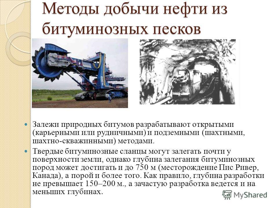 Методы добычи нефти из битуминозных песков Залежи природных битумов разрабатывают открытыми (карьерными или рудничными) и подземными (шахтными, шахтно-скважинными) методами. Твердые битуминозные сланцы могут залегать почти у поверхности земли, однако