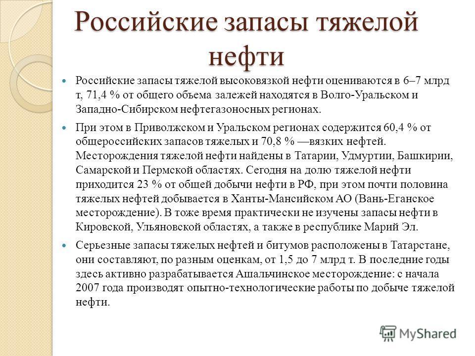 Российские запасы тяжелой нефти Российские запасы тяжелой высоковязкой нефти оцениваются в 6–7 млрд т, 71,4 % от общего объема залежей находятся в Волго-Уральском и Западно-Сибирском нефтегазоносных регионах. При этом в Приволжском и Уральском регион