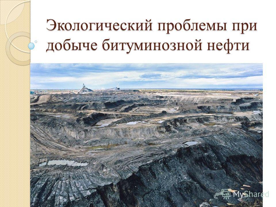 Экологический проблемы при добыче битуминозной нефти