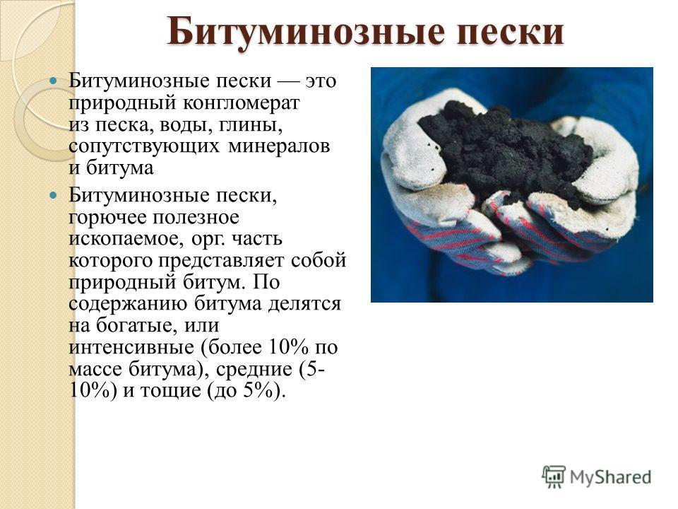 Битуминозные пески это природный конгломерат из песка, воды, глины, сопутствующих минералов и битума Битуминозные пески, горючее полезное ископаемое, орг. часть которого представляет собой природный битум. По содержанию битума делятся на богатые, или