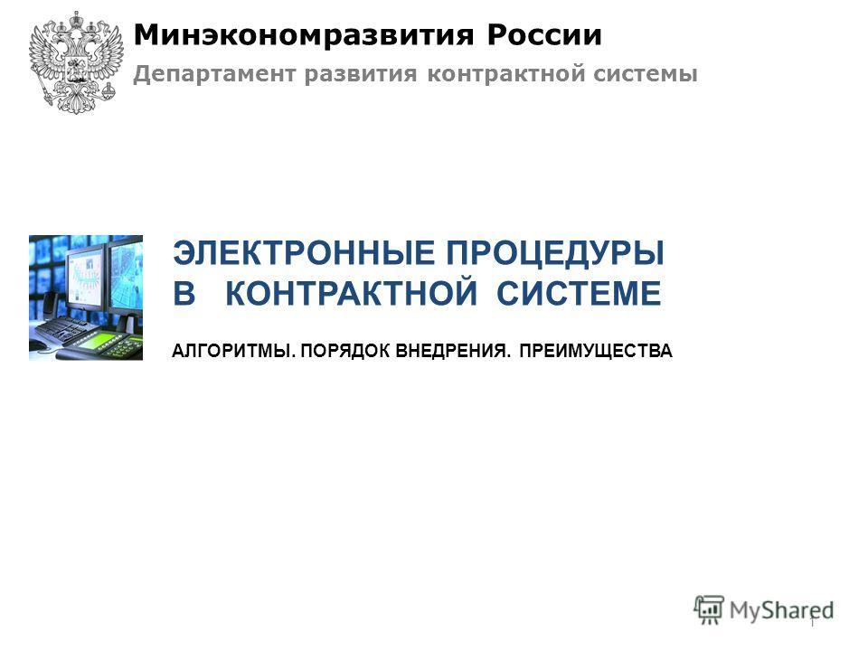 АЛГОРИТМЫ. ПОРЯДОК ВНЕДРЕНИЯ. ПРЕИМУЩЕСТВА ЭЛЕКТРОННЫЕ ПРОЦЕДУРЫ В КОНТРАКТНОЙ СИСТЕМЕ Минэкономразвития России Департамент развития контрактной системы 1