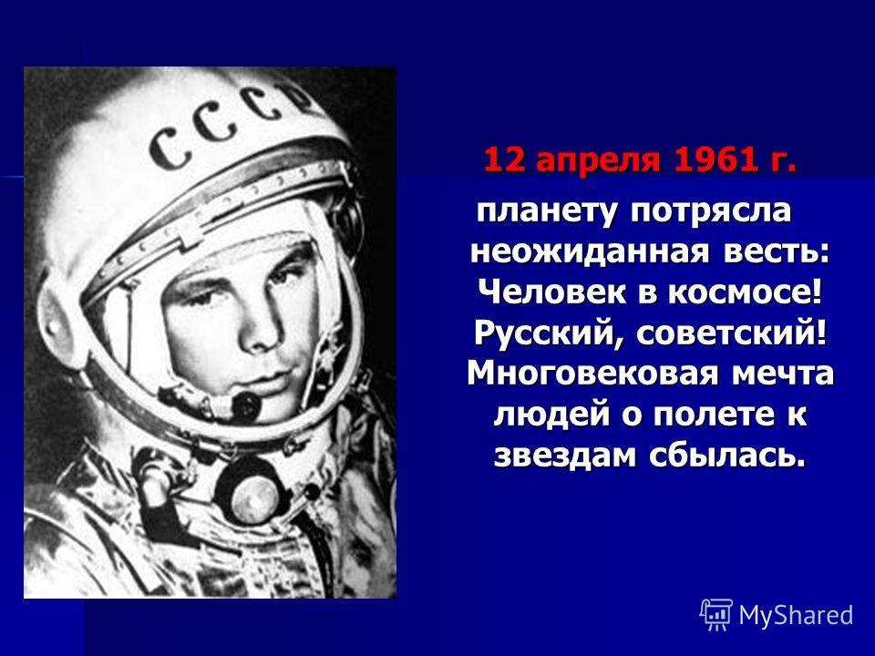 12 апреля 1961 г. 12 апреля 1961 г. планету потрясла неожиданная весть: Человек в космосе! Русский, советский! Многовековая мечта людей о полете к звездам сбылась.