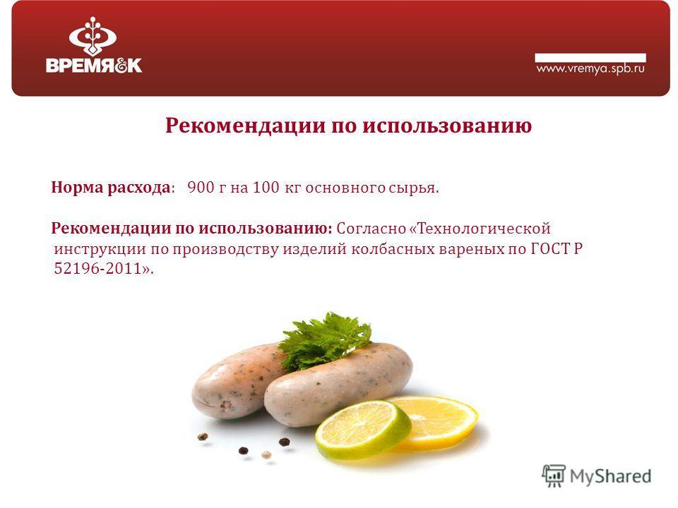 Рекомендации по использованию Норма расхода: 900 г на 100 кг основного сырья. Рекомендации по использованию: Согласно «Технологической инструкции по производству изделий колбасных вареных по ГОСТ Р 52196-2011».