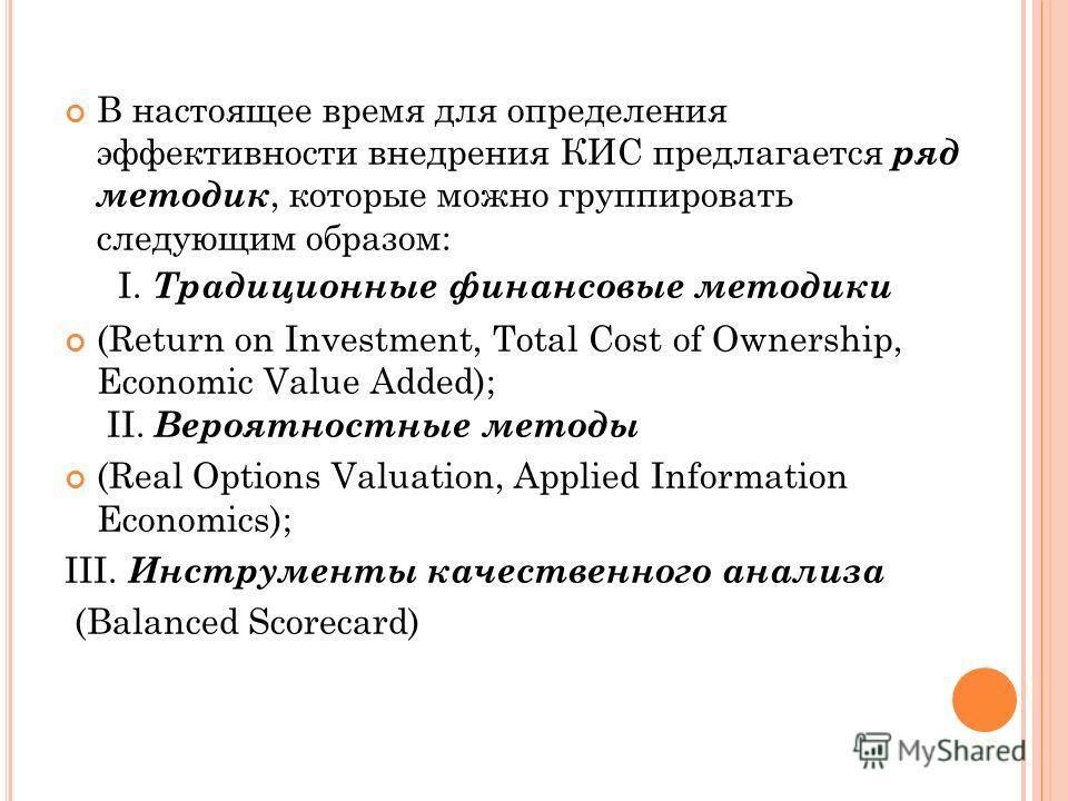 В настоящее время для определения эффективности внедрения КИС предлагается ряд методик, которые можно группировать следующим образом: I. Традиционные финансовые методики (Return оn Investment, Total Cost of Ownership, Economic Value Added); II. Вероя