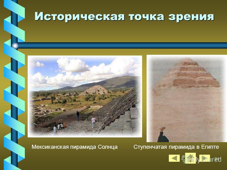 20 Историческая точка зрения ПИРАМИДА, монументальное сооружение, имеющее геометрическую форму пирамиды (иногда ступенчатую или башнеобразную). Пирамидами называют гробницы древне- египетских фараонов 3 – 2-го тыс. до н. э., а также постаменты храмов