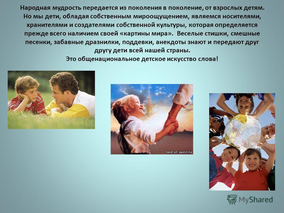 Народная мудрость передается из поколения в поколение, от взрослых детям. Но мы дети, обладая собственным мироощущением, являемся носителями, хранителями и создателями собственной культуры, которая определяется прежде всего наличием своей «картины ми