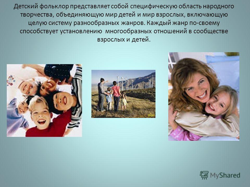Детский фольклор представляет собой специфическую область народного творчества, объединяющую мир детей и мир взрослых, включающую целую систему разнообразных жанров. Каждый жанр по-своему способствует установлению многообразных отношений в сообществе