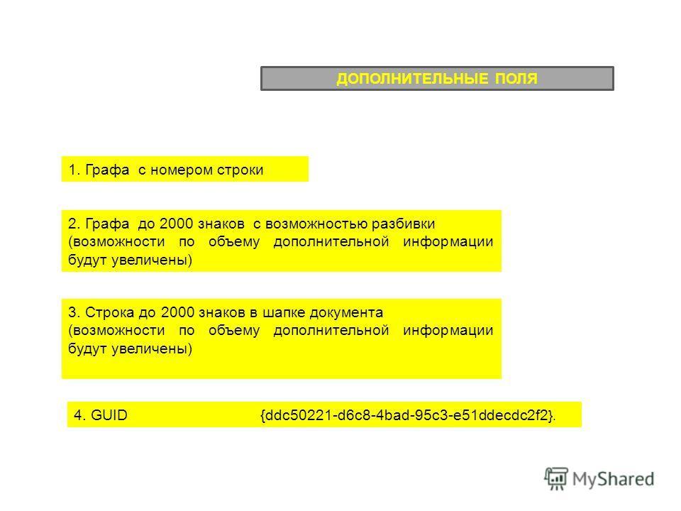 4. GUID {ddc50221-d6c8-4bаd-95c3-e51ddеcdc2f2 }. ДОПОЛНИТЕЛЬНЫЕ ПОЛЯ 2. Графа до 2000 знаков с возможностью разбивки (возможности по объему дополнительной информации будут увеличены) 1. Графа с номером строки 3. Строка до 2000 знаков в шапке документ